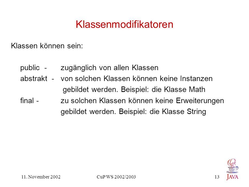 11. November 2002 CuP WS 2002/2003 13 Klassenmodifikatoren Klassen können sein: public - zugänglich von allen Klassen abstrakt - von solchen Klassen k