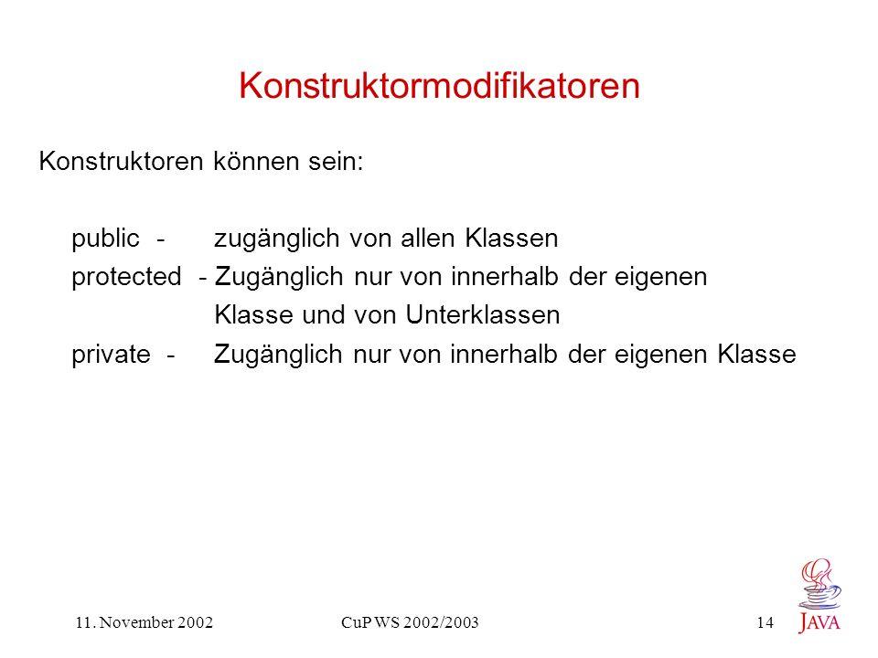 11. November 2002 CuP WS 2002/2003 14 Konstruktormodifikatoren Konstruktoren können sein: public - zugänglich von allen Klassen protected - Zugänglich