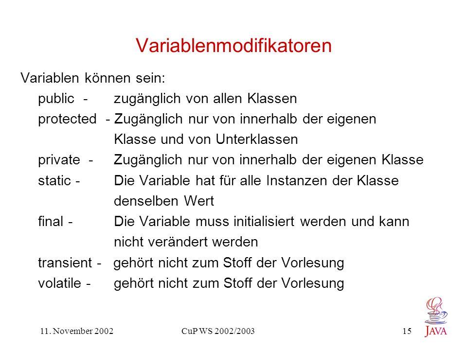 11. November 2002 CuP WS 2002/2003 15 Variablenmodifikatoren Variablen können sein: public - zugänglich von allen Klassen protected - Zugänglich nur v