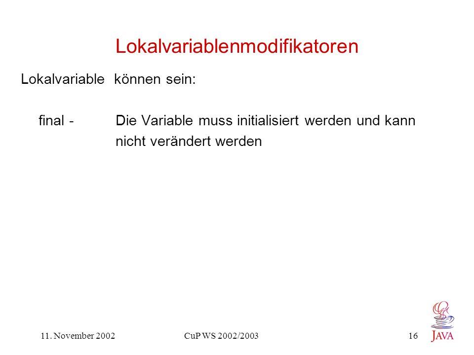 11. November 2002 CuP WS 2002/2003 16 Lokalvariablenmodifikatoren Lokalvariable können sein: final - Die Variable muss initialisiert werden und kann n