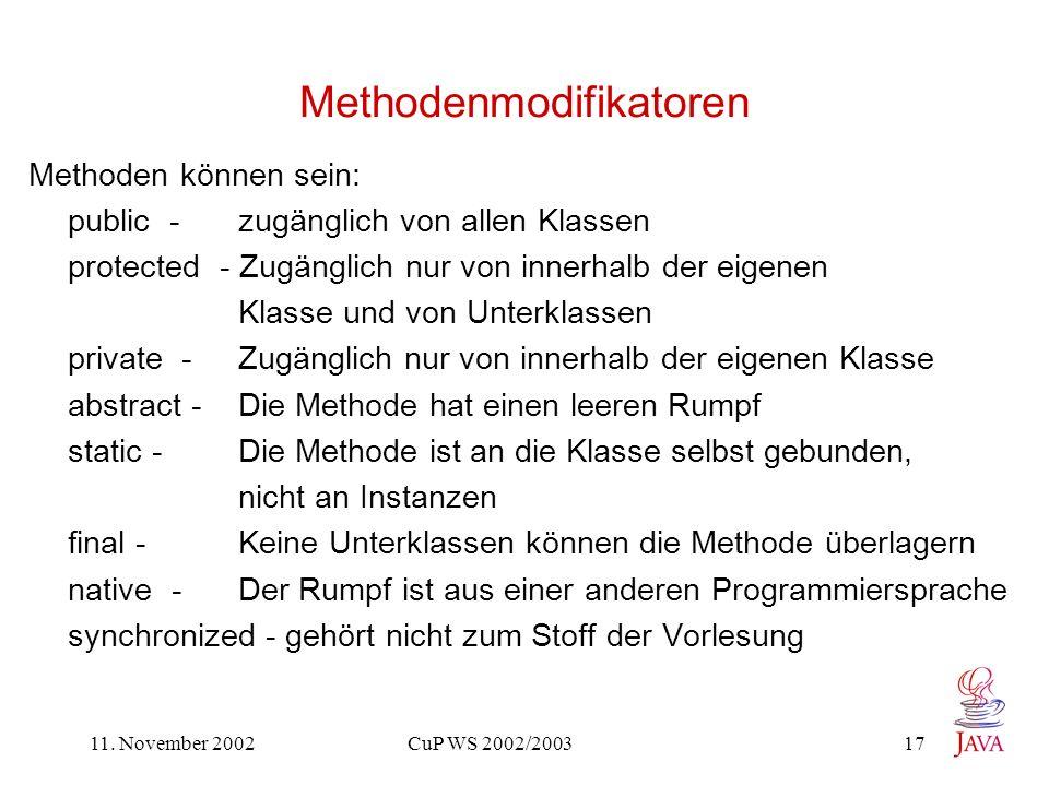 11. November 2002 CuP WS 2002/2003 17 Methodenmodifikatoren Methoden können sein: public - zugänglich von allen Klassen protected - Zugänglich nur von