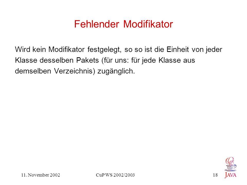 11. November 2002 CuP WS 2002/2003 18 Fehlender Modifikator Wird kein Modifikator festgelegt, so so ist die Einheit von jeder Klasse desselben Pakets