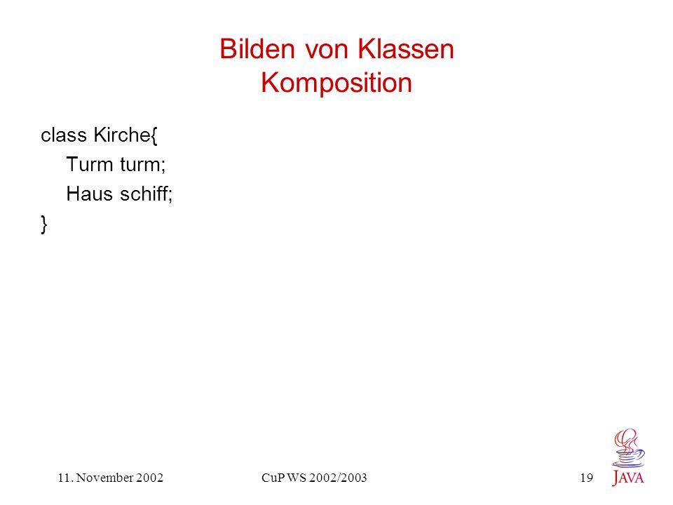 11. November 2002 CuP WS 2002/2003 19 Bilden von Klassen Komposition class Kirche{ Turm turm; Haus schiff; }