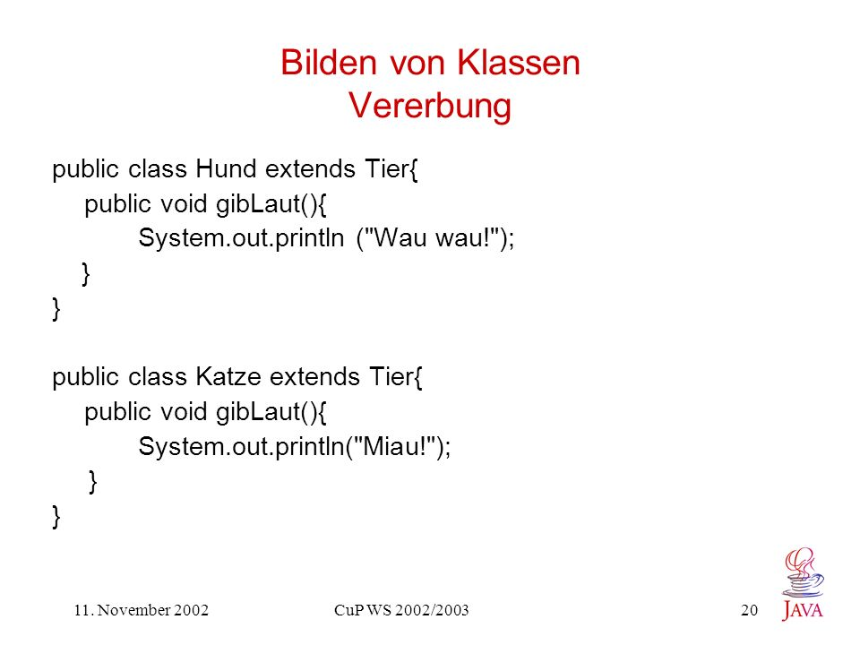 11. November 2002 CuP WS 2002/2003 20 Bilden von Klassen Vererbung public class Hund extends Tier{ public void gibLaut(){ System.out.println (