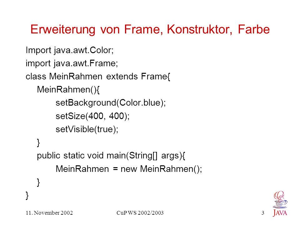 11. November 2002 CuP WS 2002/2003 3 Erweiterung von Frame, Konstruktor, Farbe Import java.awt.Color; import java.awt.Frame; class MeinRahmen extends
