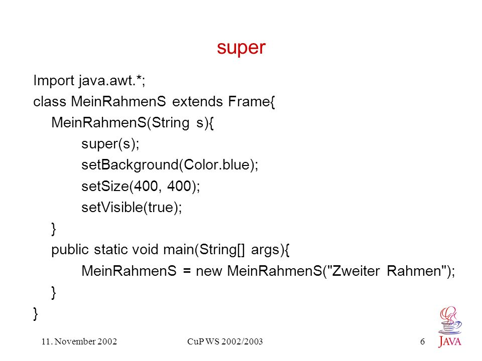 11. November 2002 CuP WS 2002/2003 6 super Import java.awt.*; class MeinRahmenS extends Frame{ MeinRahmenS(String s){ super(s); setBackground(Color.bl