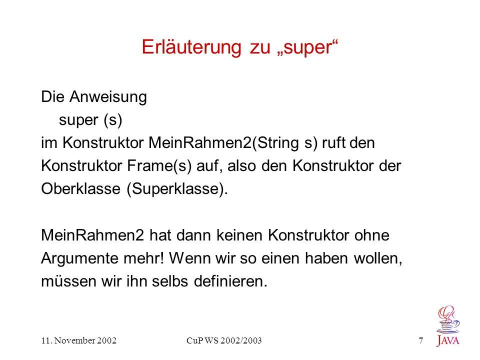 11. November 2002 CuP WS 2002/2003 7 Erläuterung zu super Die Anweisung super (s) im Konstruktor MeinRahmen2(String s) ruft den Konstruktor Frame(s) a