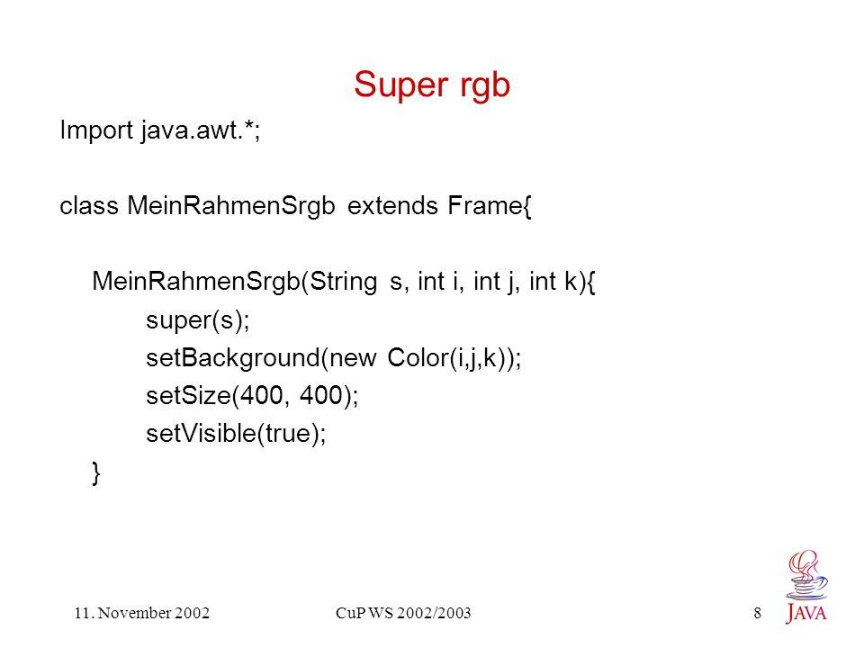 11. November 2002 CuP WS 2002/2003 8 Super rgb Import java.awt.*; class MeinRahmenSrgb extends Frame{ MeinRahmenSrgb(String s, int i, int j, int k){ s