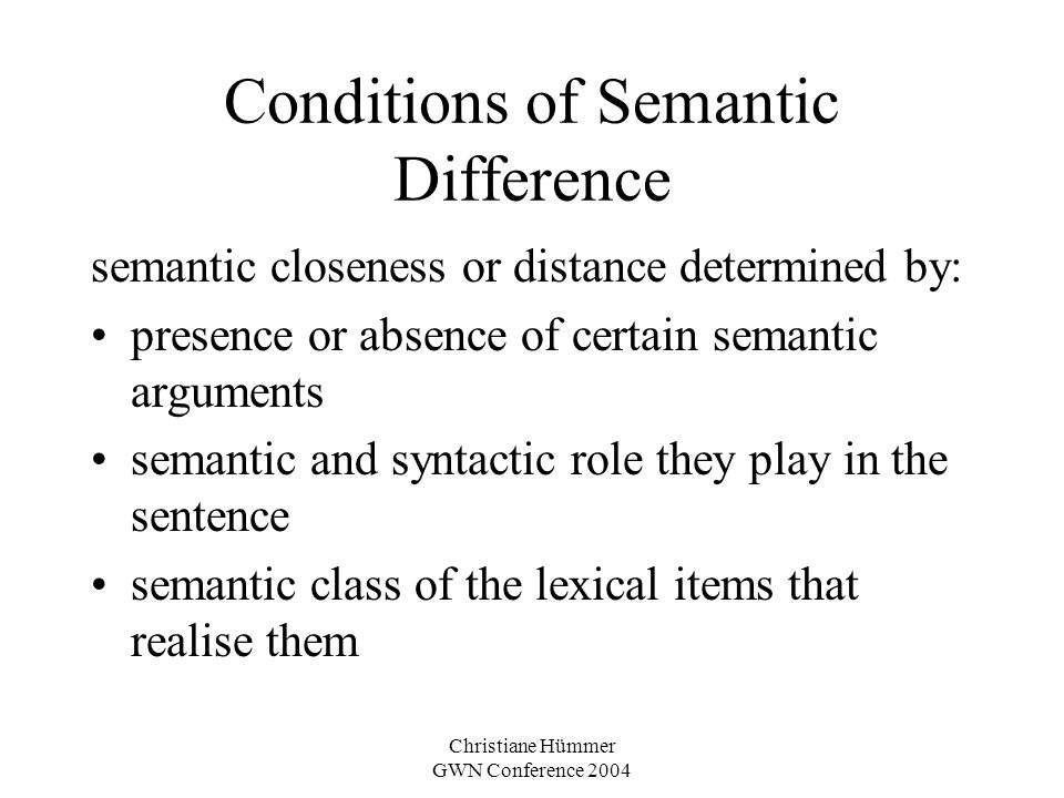 Christiane Hümmer GWN Conference 2004 Conditions of Semantic Difference semantic closeness or distance determined by: presence or absence of certain s