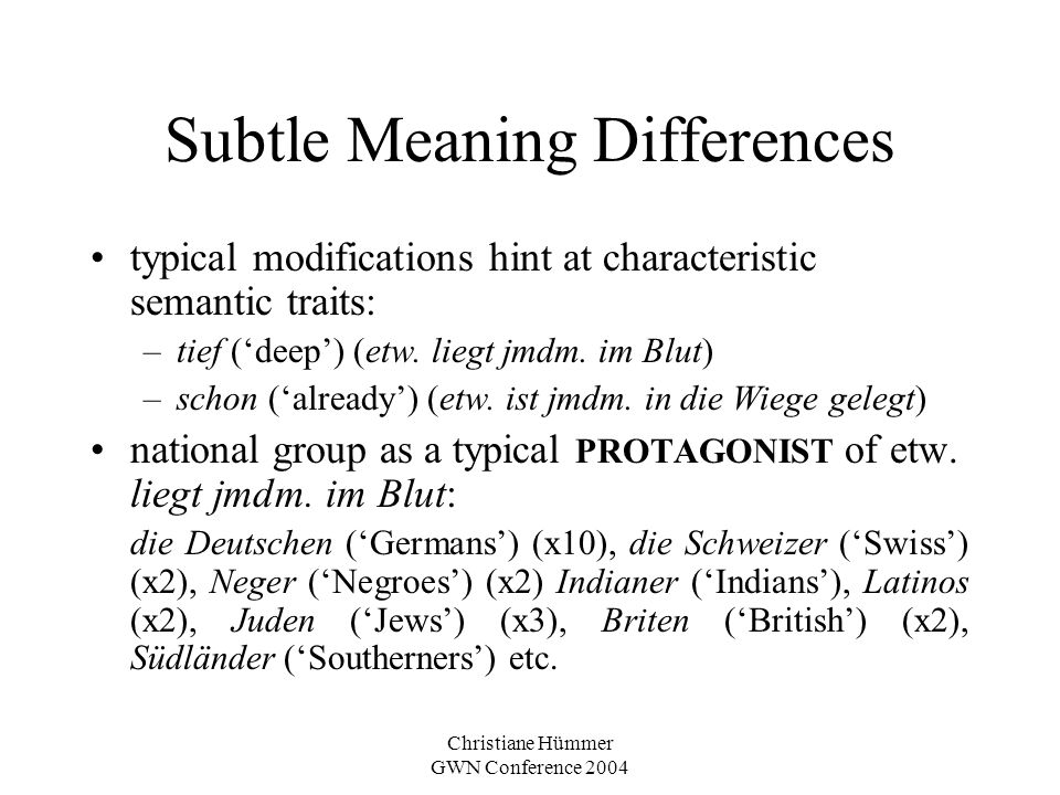 Christiane Hümmer GWN Conference 2004 Subtle Meaning Differences typical modifications hint at characteristic semantic traits: –tief (deep) (etw. lieg