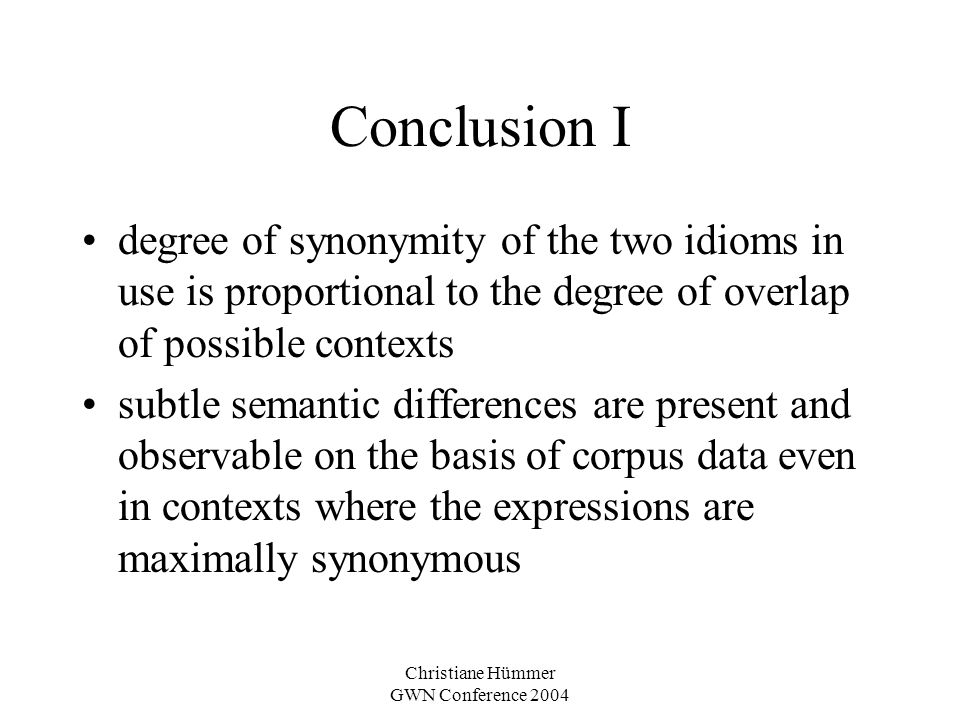 Christiane Hümmer GWN Conference 2004 Conclusion I degree of synonymity of the two idioms in use is proportional to the degree of overlap of possible contexts subtle semantic differences are present and observable on the basis of corpus data even in contexts where the expressions are maximally synonymous