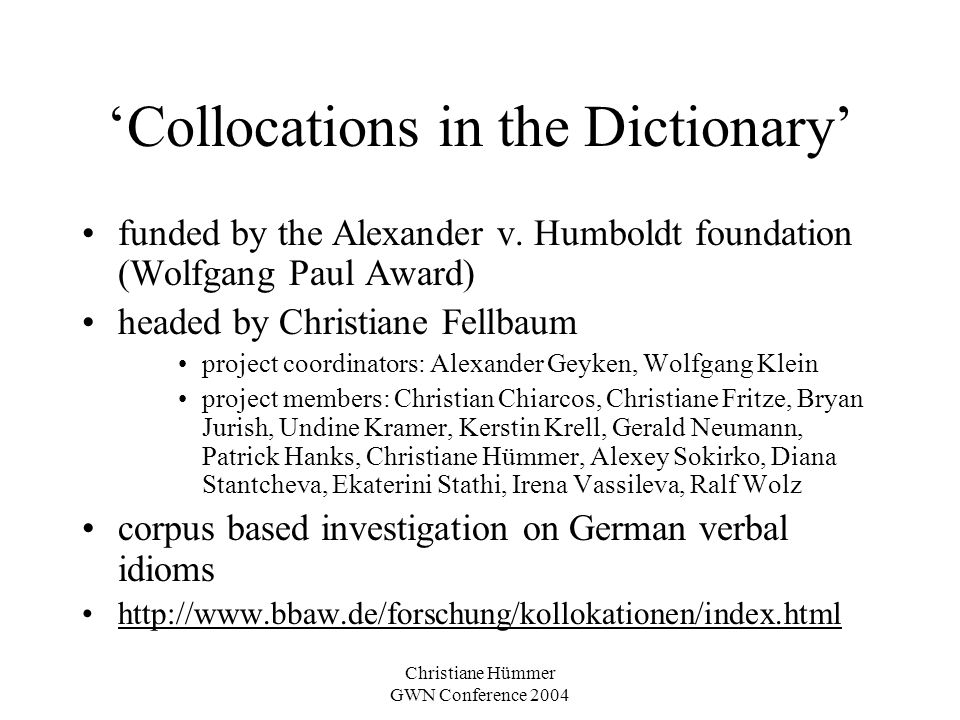 Christiane Hümmer GWN Conference 2004 The Corpus DWDS Corpus –constructed as part of the project Digital Dictionary of German of the 20th Century –located at Berlin Brandenburg Academy of Sciences –980 million words –covering the whole 20th century www.dwds.de