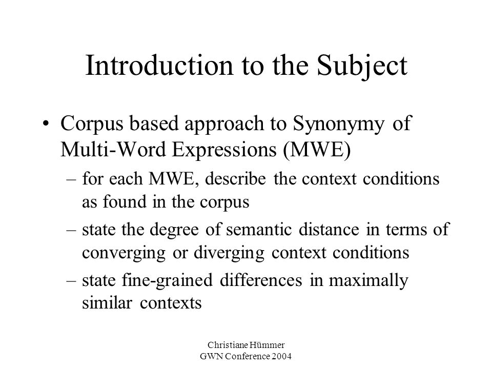 Christiane Hümmer GWN Conference 2004 Introduction to the Subject Corpus based approach to Synonymy of Multi-Word Expressions (MWE) –for each MWE, des