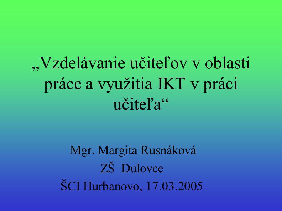 Vzdelávanie učiteľov v oblasti práce a využitia IKT v práci učiteľa Mgr. Margita Rusnáková ZŠ Dulovce ŠCI Hurbanovo, 17.03.2005