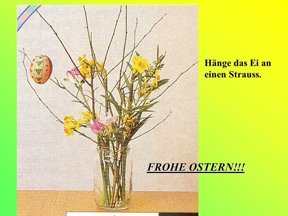 Hänge das Ei an einen Strauss. FROHE OSTERN!!!
