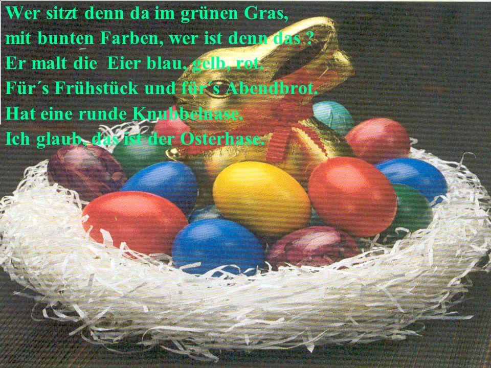 Wer sitzt denn da im grünen Gras, mit bunten Farben, wer ist denn das ? Er malt die Eier blau, gelb, rot. Für´s Frühstück und für´s Abendbrot. Hat ein