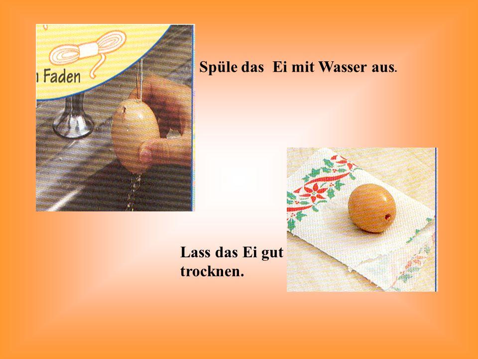 Spüle das Ei mit Wasser aus. Lass das Ei gut trocknen.