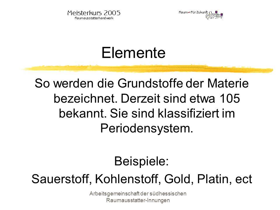 Arbeitsgemeinschaft der südhessischen Raumausstatter-Innungen Elemente So werden die Grundstoffe der Materie bezeichnet. Derzeit sind etwa 105 bekannt