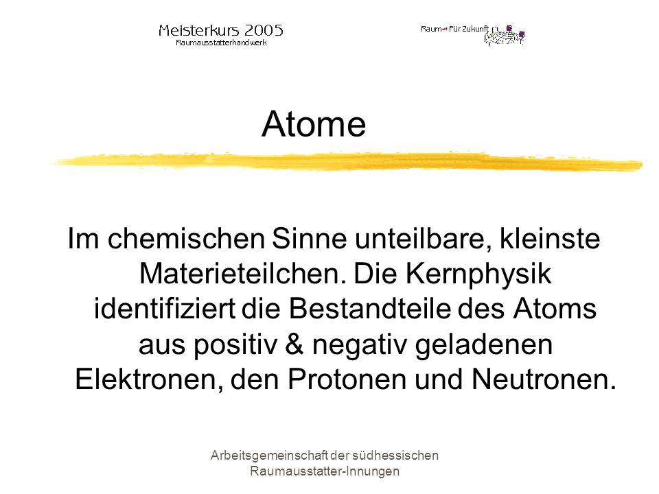 Arbeitsgemeinschaft der südhessischen Raumausstatter-Innungen Atome Im chemischen Sinne unteilbare, kleinste Materieteilchen. Die Kernphysik identifiz