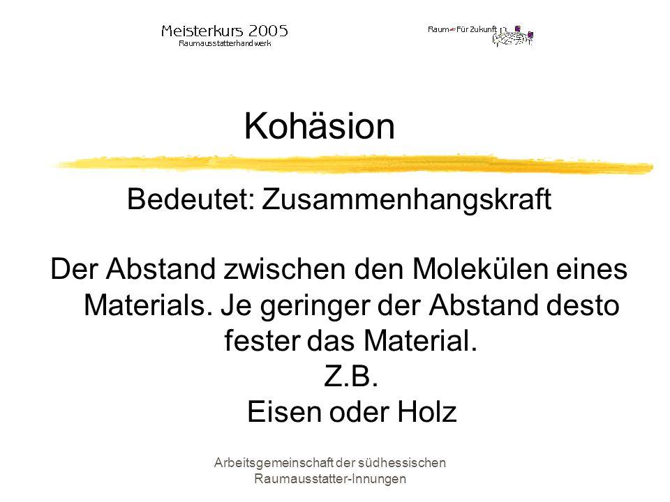 Arbeitsgemeinschaft der südhessischen Raumausstatter-Innungen Kohäsion Bedeutet: Zusammenhangskraft Der Abstand zwischen den Molekülen eines Materials