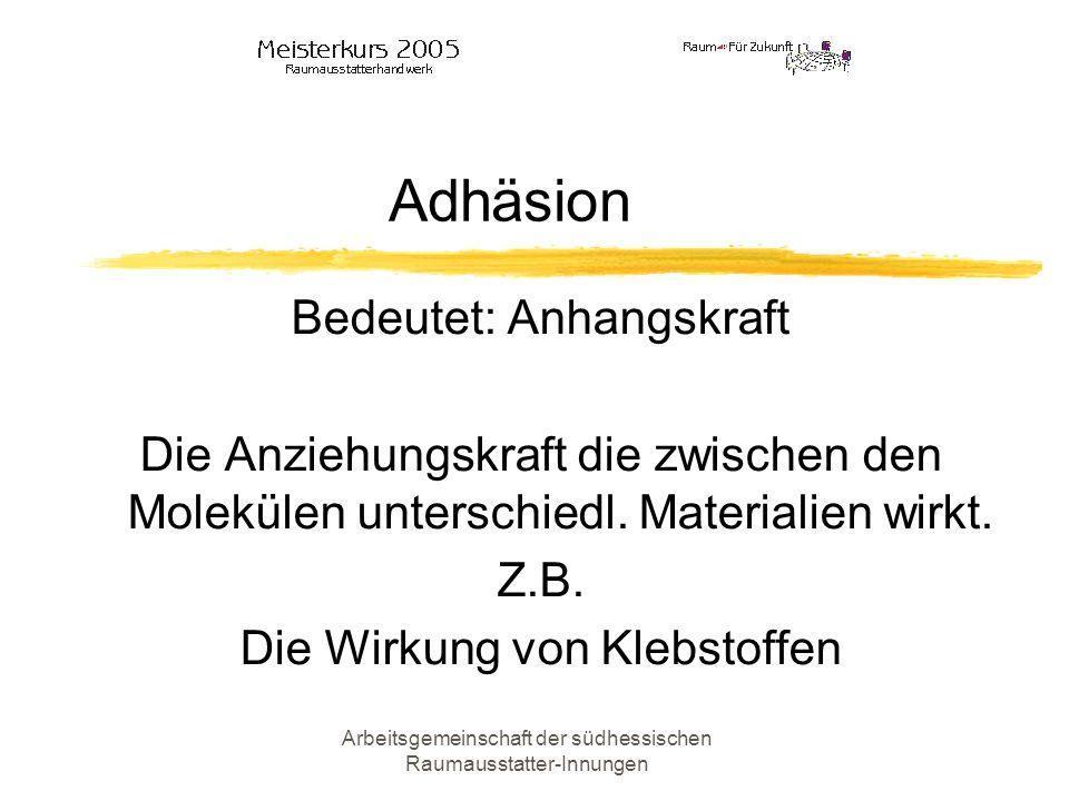Arbeitsgemeinschaft der südhessischen Raumausstatter-Innungen Adhäsion Bedeutet: Anhangskraft Die Anziehungskraft die zwischen den Molekülen unterschi