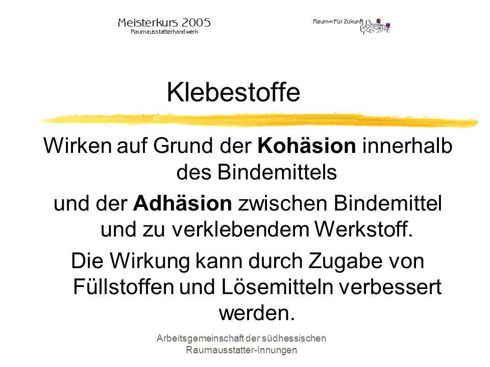 Arbeitsgemeinschaft der südhessischen Raumausstatter-Innungen Klebestoffe Wirken auf Grund der Kohäsion innerhalb des Bindemittels und der Adhäsion zw