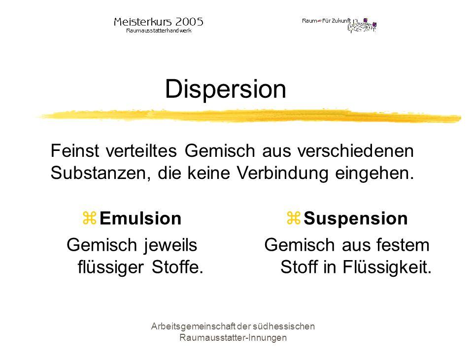Arbeitsgemeinschaft der südhessischen Raumausstatter-Innungen Dispersion Emulsion Gemisch jeweils flüssiger Stoffe. Suspension Gemisch aus festem Stof