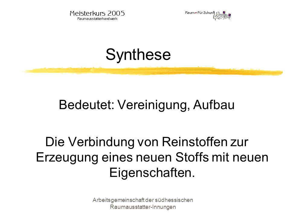 Arbeitsgemeinschaft der südhessischen Raumausstatter-Innungen Synthese Bedeutet: Vereinigung, Aufbau Die Verbindung von Reinstoffen zur Erzeugung eine