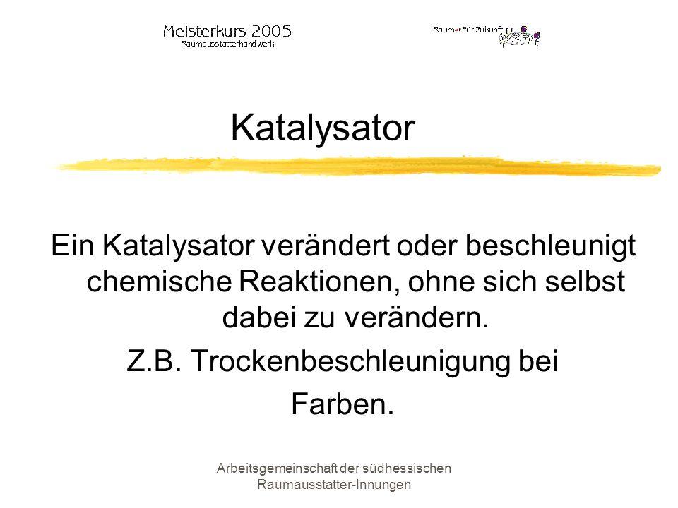 Arbeitsgemeinschaft der südhessischen Raumausstatter-Innungen Katalysator Ein Katalysator verändert oder beschleunigt chemische Reaktionen, ohne sich