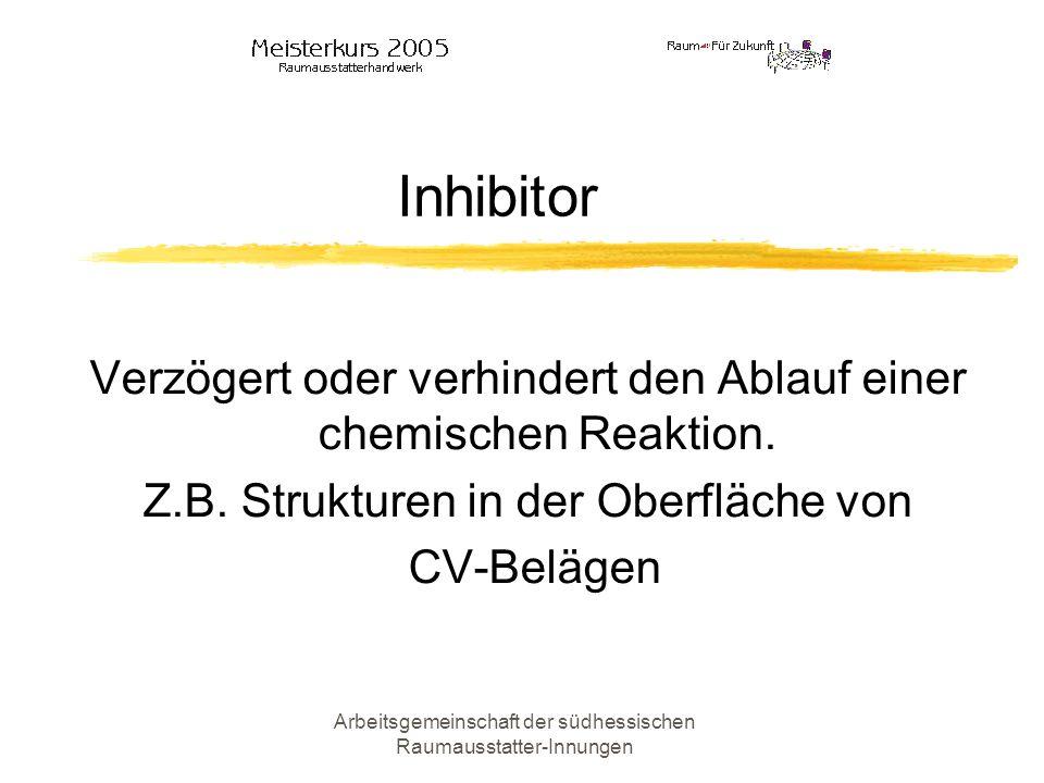 Arbeitsgemeinschaft der südhessischen Raumausstatter-Innungen Inhibitor Verzögert oder verhindert den Ablauf einer chemischen Reaktion. Z.B. Strukture