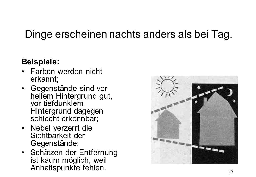 13 Dinge erscheinen nachts anders als bei Tag. Beispiele: Farben werden nicht erkannt; Gegenstände sind vor hellem Hintergrund gut, vor tiefdunklem Hi