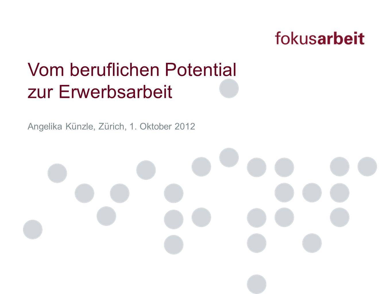 Angelika Künzle, Zürich, 1. Oktober 2012 Vom beruflichen Potential zur Erwerbsarbeit