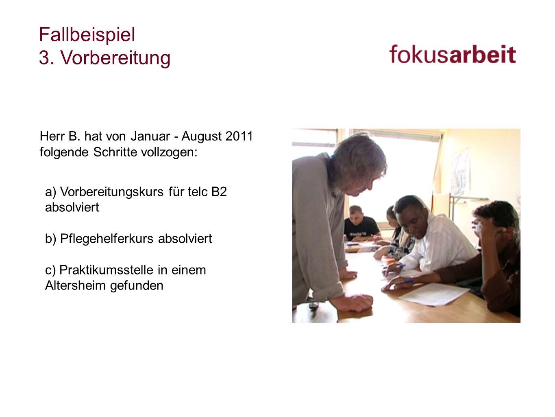 Fallbeispiel 3. Vorbereitung Herr B. hat von Januar - August 2011 folgende Schritte vollzogen: a) Vorbereitungskurs für telc B2 absolviert b) Pflegehe