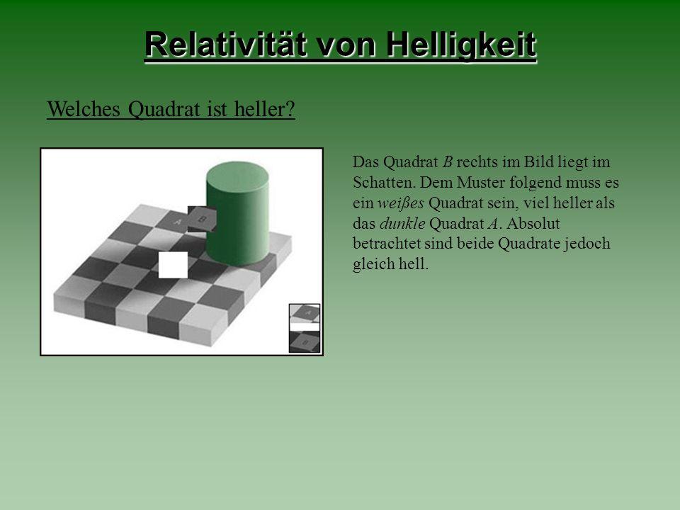 Relativität von Helligkeit Welches Quadrat ist heller? Das Quadrat B rechts im Bild liegt im Schatten. Dem Muster folgend muss es ein weißes Quadrat s
