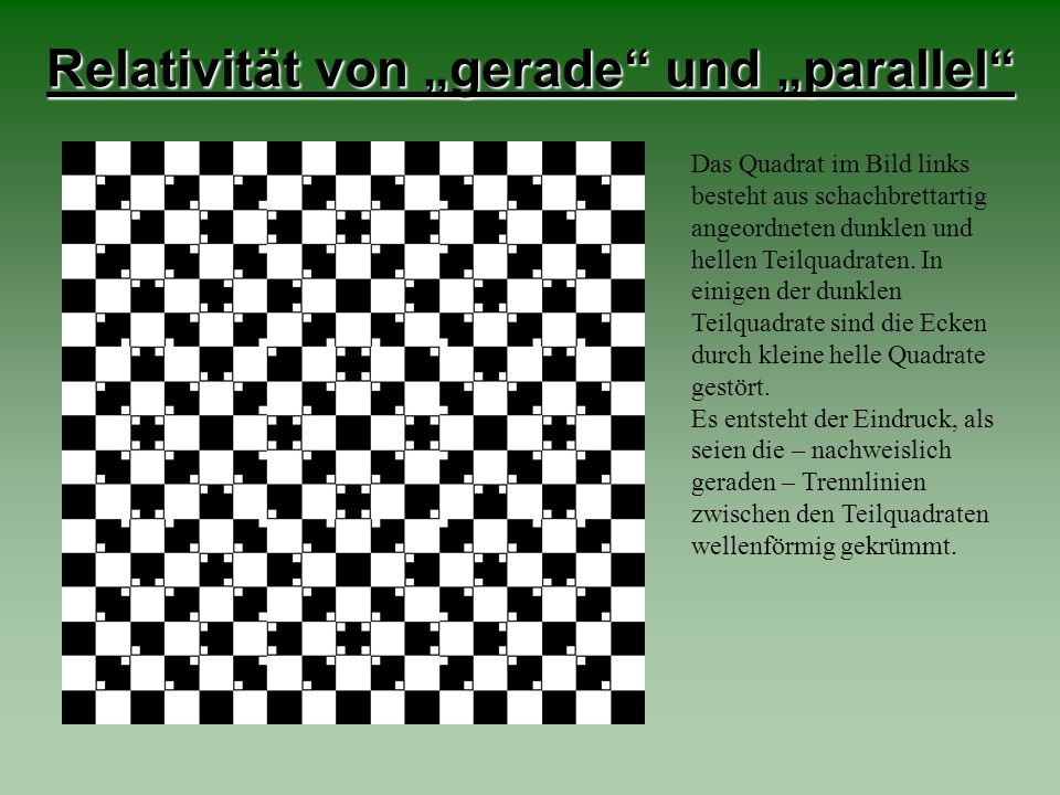 Relativität von gerade und parallel Das Quadrat im Bild links besteht aus schachbrettartig angeordneten dunklen und hellen Teilquadraten. In einigen d