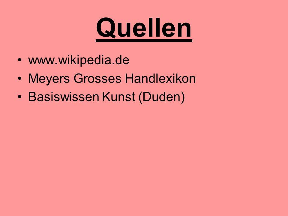 Quellen www.wikipedia.de Meyers Grosses Handlexikon Basiswissen Kunst (Duden)