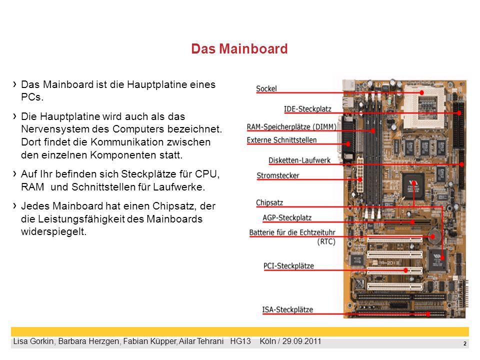 2 Lisa Gorkin, Barbara Herzgen, Fabian Küpper, Ailar Tehrani HG13 Köln / 29.09.2011 Das Mainboard Das Mainboard ist die Hauptplatine eines PCs.