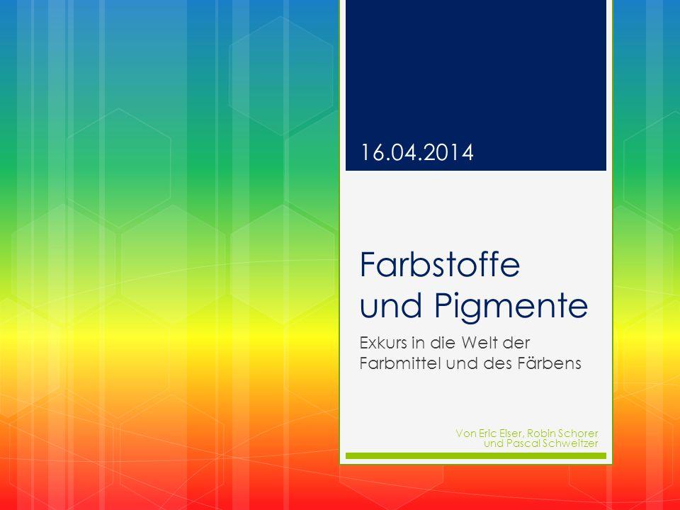 Farbstoffe und Pigmente Exkurs in die Welt der Farbmittel und des Färbens 16.04.2014 Von Eric Eiser, Robin Schorer und Pascal Schweitzer