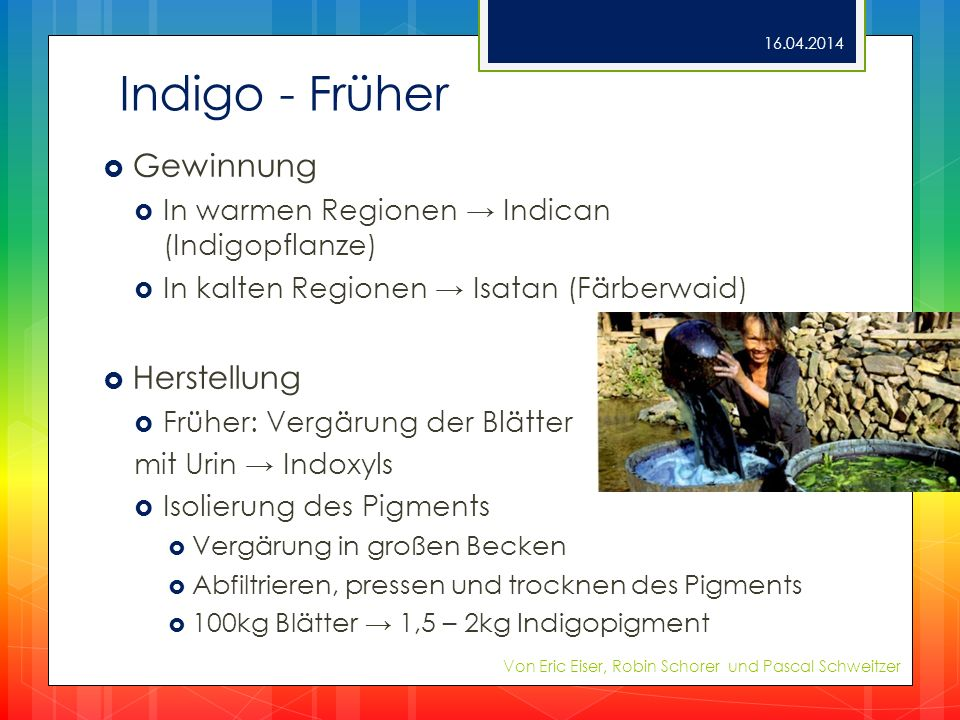 Indigo - Früher Gewinnung In warmen Regionen Indican (Indigopflanze) In kalten Regionen Isatan (Färberwaid) Herstellung Früher: Vergärung der Blätter