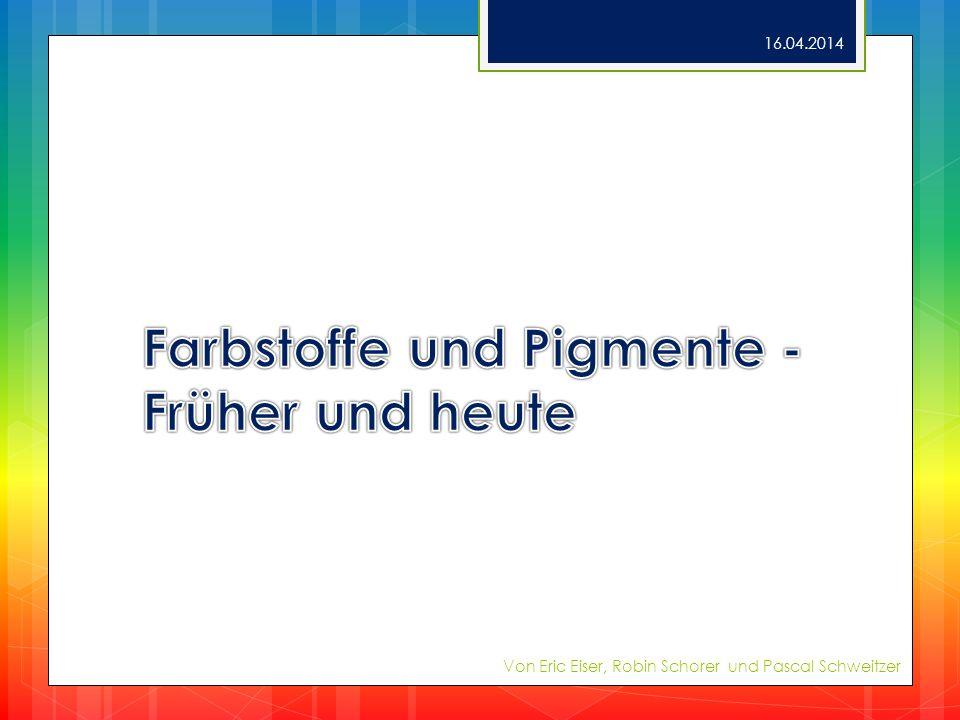 Farbstoffe und Pigmente – Früher und heute Natürliche Farbstoffe (ab Steinzeit) Aus Pflanzensäften, Tieren, Insekten Z.B.