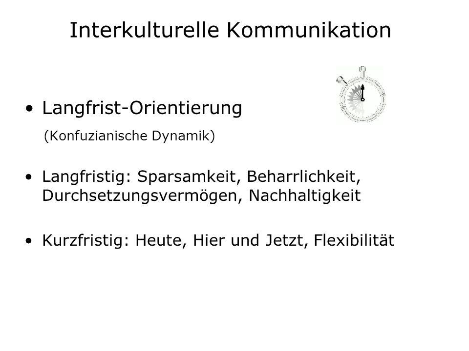 Interkulturelle Kommunikation Langfrist-Orientierung (Konfuzianische Dynamik) Langfristig: Sparsamkeit, Beharrlichkeit, Durchsetzungsvermögen, Nachhal