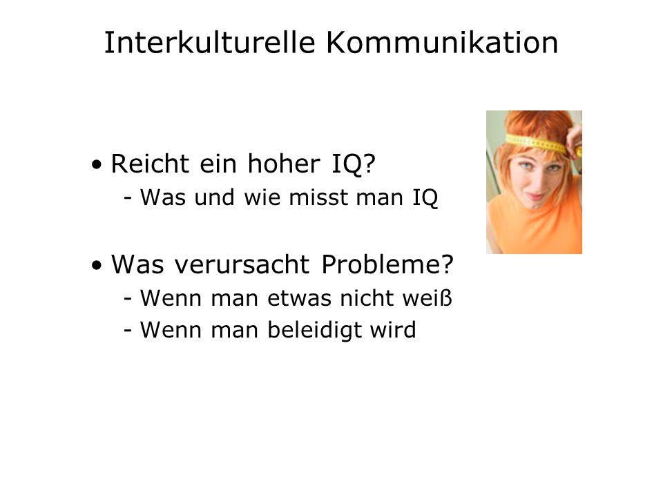 Interkulturelle Kommunikation Reicht ein hoher IQ? -Was und wie misst man IQ Was verursacht Probleme? -Wenn man etwas nicht weiß -Wenn man beleidigt w