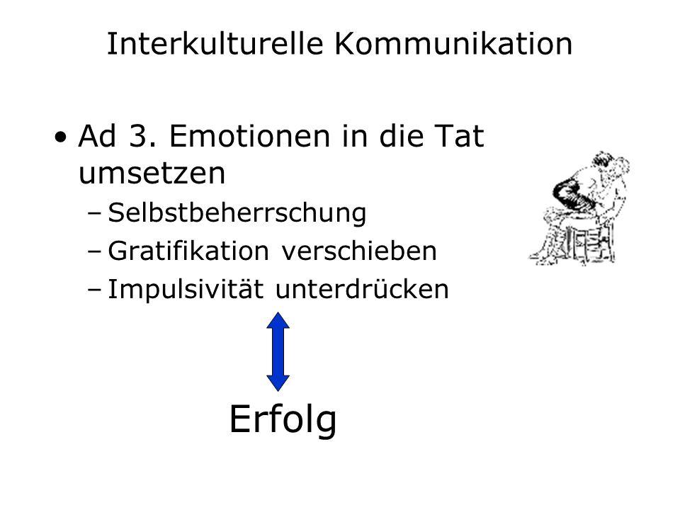 Interkulturelle Kommunikation Ad 3. Emotionen in die Tat umsetzen –Selbstbeherrschung –Gratifikation verschieben –Impulsivität unterdrücken Erfolg