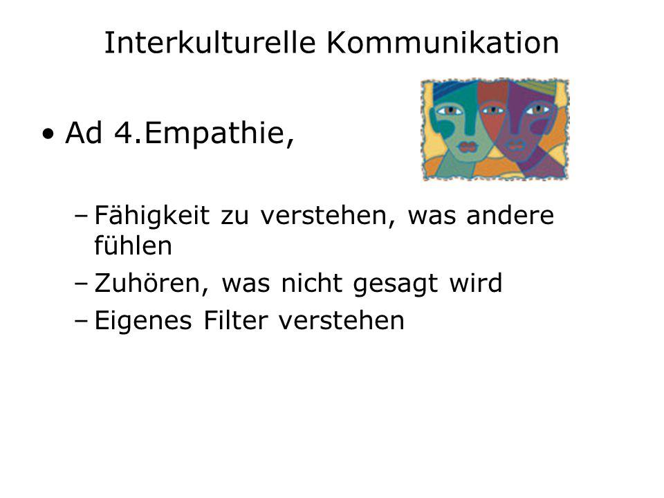 Interkulturelle Kommunikation Ad 4.Empathie, –Fähigkeit zu verstehen, was andere fühlen –Zuhören, was nicht gesagt wird –Eigenes Filter verstehen