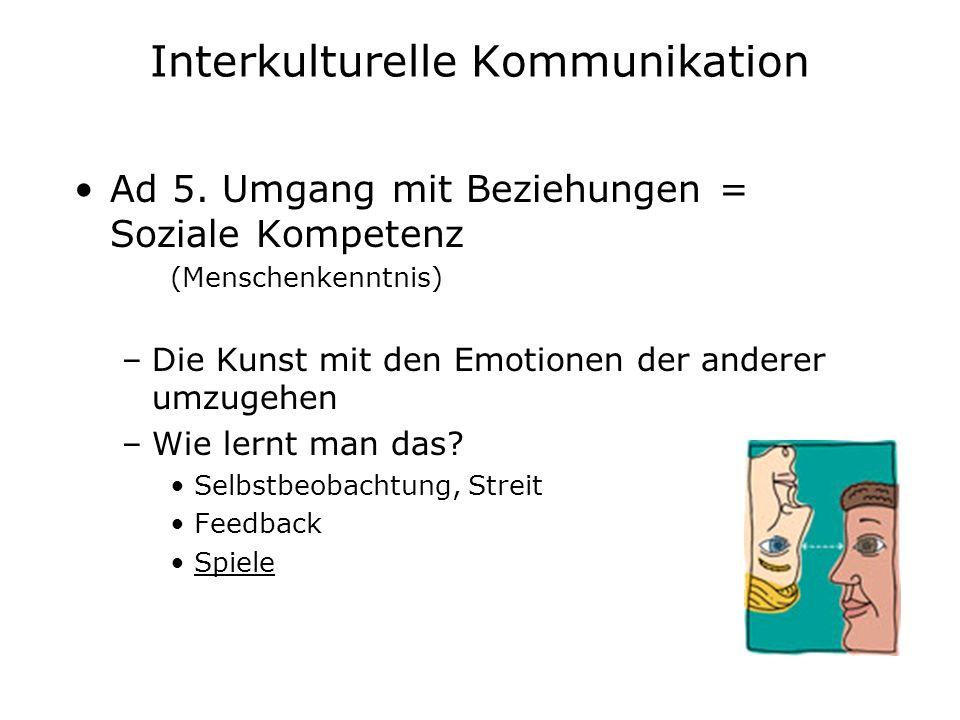 Interkulturelle Kommunikation Ad 5. Umgang mit Beziehungen = Soziale Kompetenz (Menschenkenntnis) –Die Kunst mit den Emotionen der anderer umzugehen –