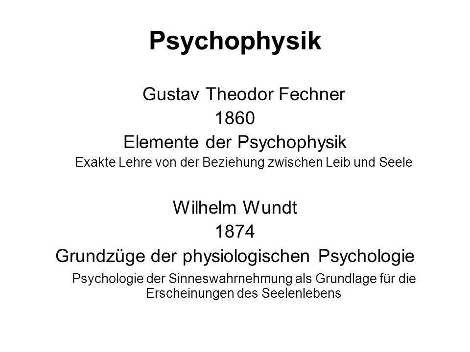 Psychophysik Gustav Theodor Fechner 1860 Elemente der Psychophysik Exakte Lehre von der Beziehung zwischen Leib und Seele Wilhelm Wundt 1874 Grundzüge der physiologischen Psychologie Psychologie der Sinneswahrnehmung als Grundlage für die Erscheinungen des Seelenlebens