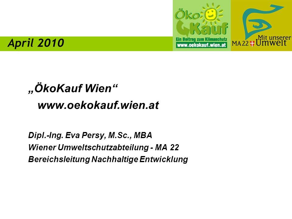 ÖkoKauf Wien www.oekokauf.wien.at Dipl.-Ing. Eva Persy, M.Sc., MBA Wiener Umweltschutzabteilung - MA 22 Bereichsleitung Nachhaltige Entwicklung April