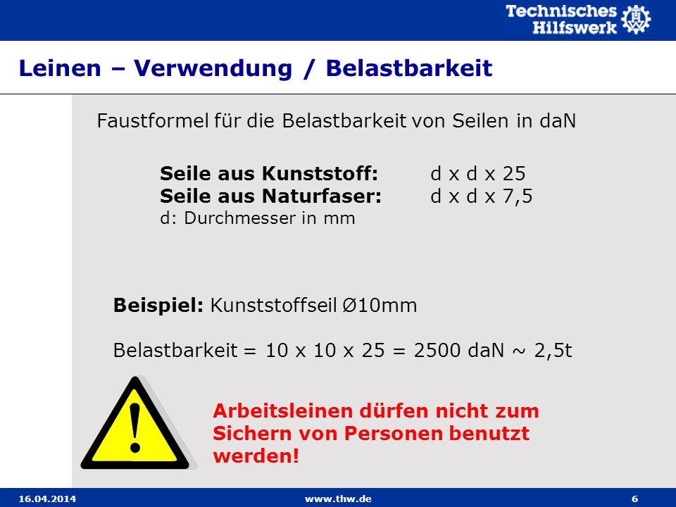 Leinen – Verwendung / Belastbarkeit 16.04.2014www.thw.de6 Faustformel für die Belastbarkeit von Seilen in daN Seile aus Kunststoff: d x d x 25 Seile a