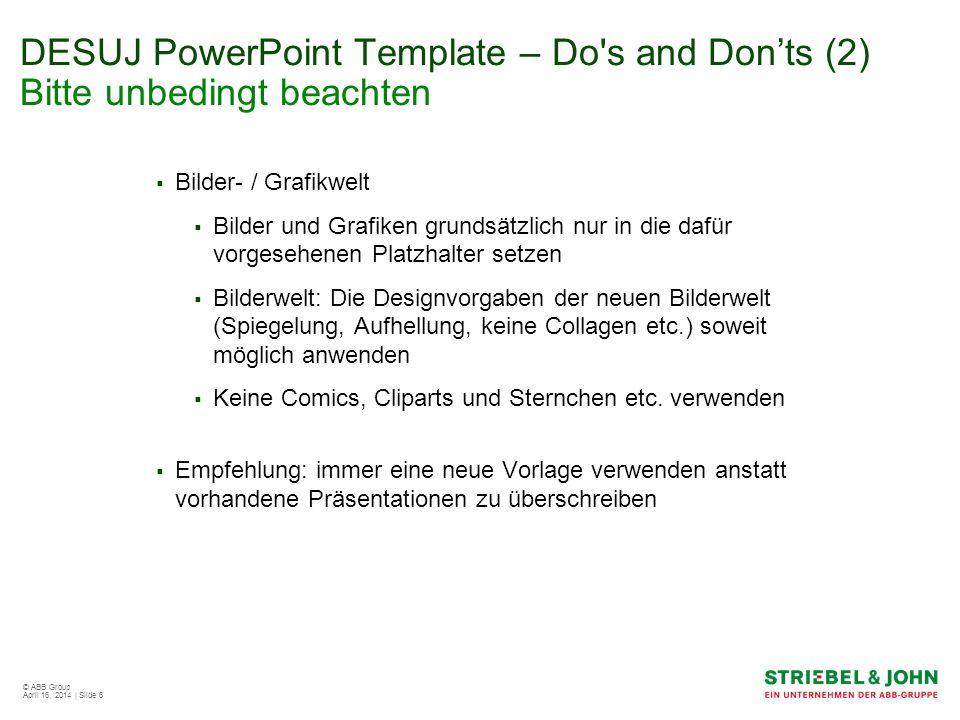 © ABB Group April 16, 2014 | Slide 6 DESUJ PowerPoint Template – Do's and Donts (2) Bitte unbedingt beachten Bilder- / Grafikwelt Bilder und Grafiken
