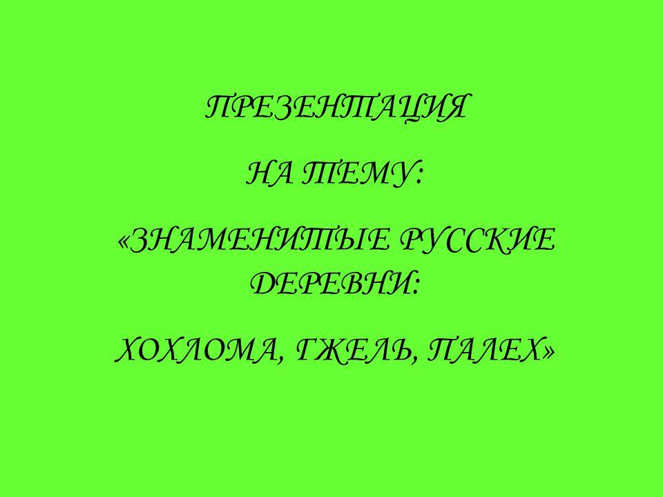 ПРЕЗЕНТАЦИЯ НА ТЕМУ: «ЗНАМЕНИТЫЕ РУССКИЕ ДЕРЕВНИ: ХОХЛОМА, ГЖЕЛЬ, ПАЛЕХ»